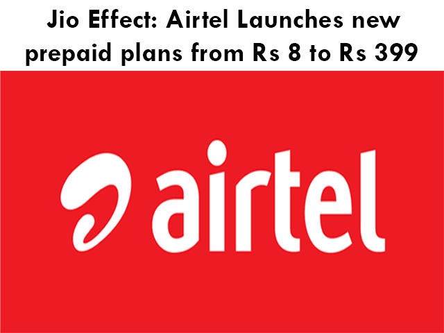 Jio Effect: Airtel Launches new prepaid plans from Rs 8 to Rs 399